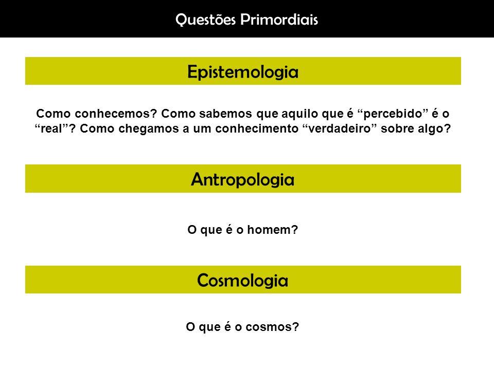 Questões Primordiais Epistemologia Antropologia Cosmologia Como conhecemos? Como sabemos que aquilo que é percebido é o real? Como chegamos a um conhe