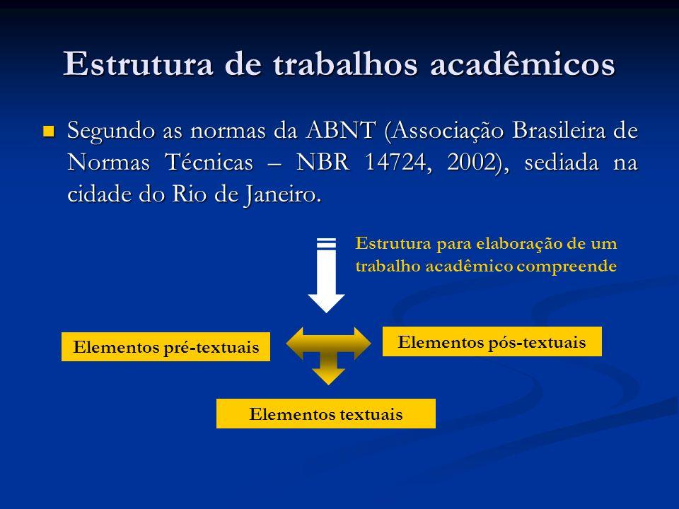 Estrutura de trabalhos acadêmicos Segundo as normas da ABNT (Associação Brasileira de Normas Técnicas – NBR 14724, 2002), sediada na cidade do Rio de