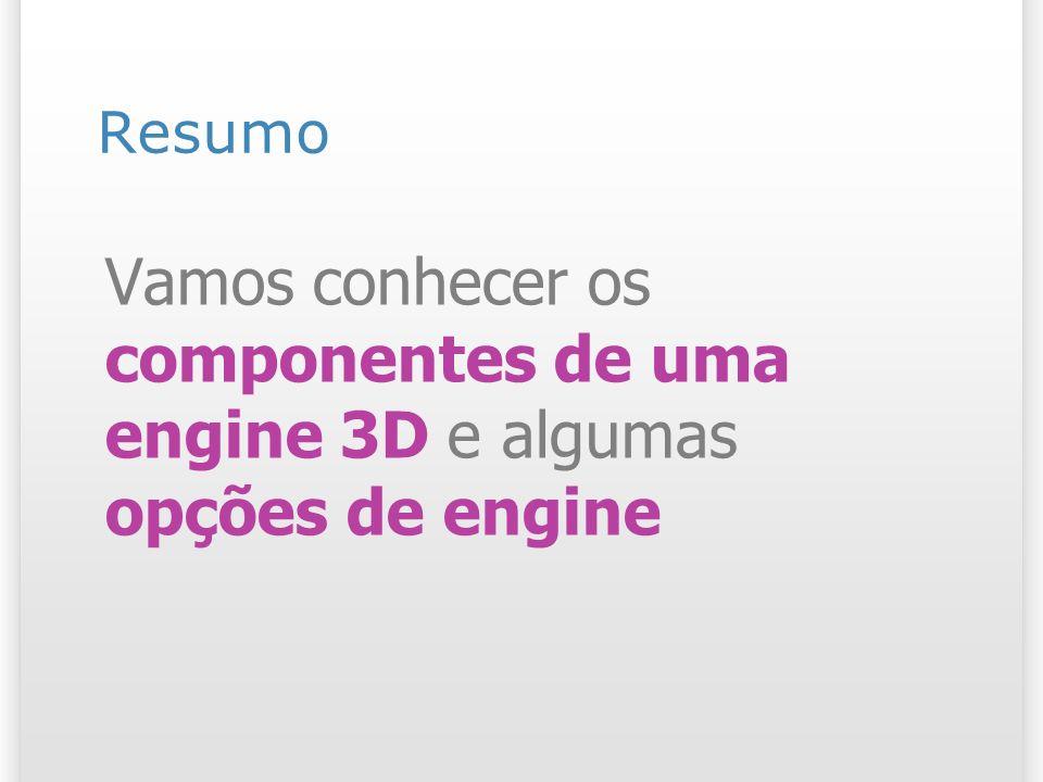 Resumo Vamos conhecer os componentes de uma engine 3D e algumas opções de engine