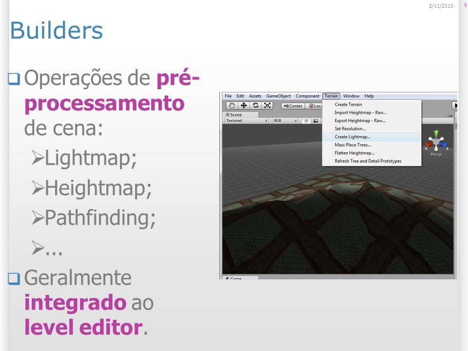 Builders Operações de pré- processamento de cena: Lightmap; Heightmap; Pathfinding;... Geralmente integrado ao level editor. 9 2/11/2013