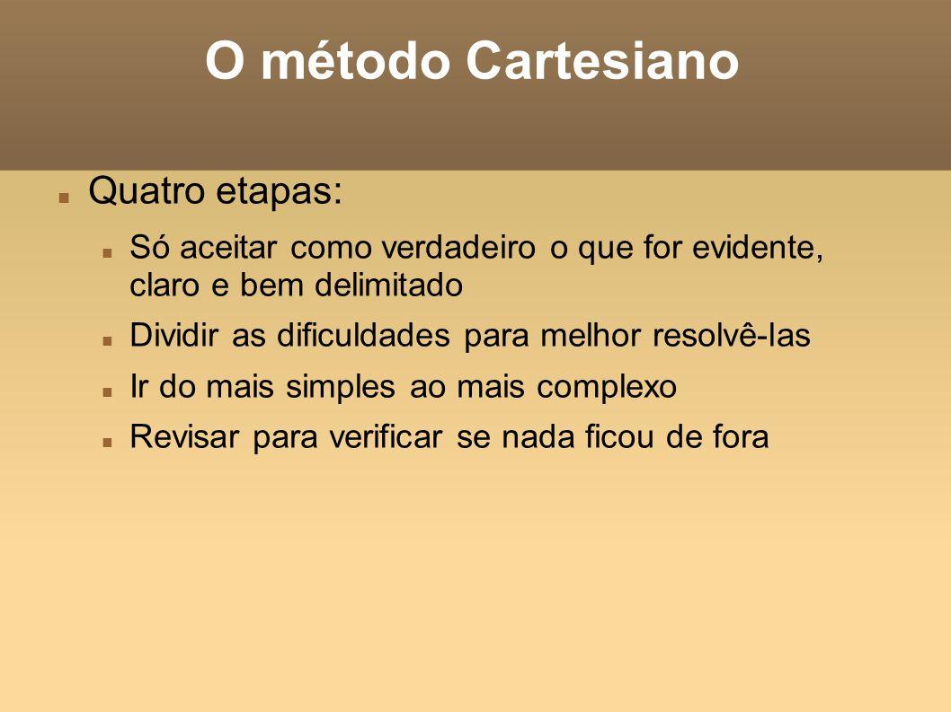 O método Cartesiano Quatro etapas: Só aceitar como verdadeiro o que for evidente, claro e bem delimitado Dividir as dificuldades para melhor resolvê-l