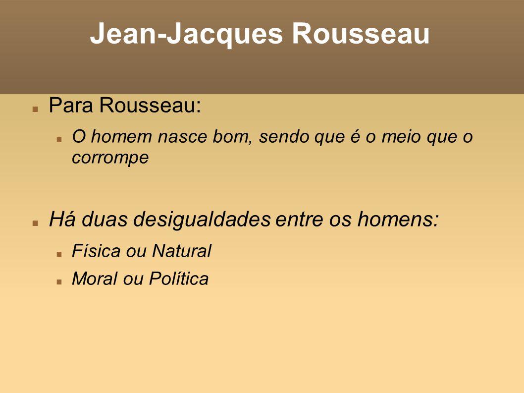 Jean-Jacques Rousseau Para Rousseau: O homem nasce bom, sendo que é o meio que o corrompe Há duas desigualdades entre os homens: Física ou Natural Mor