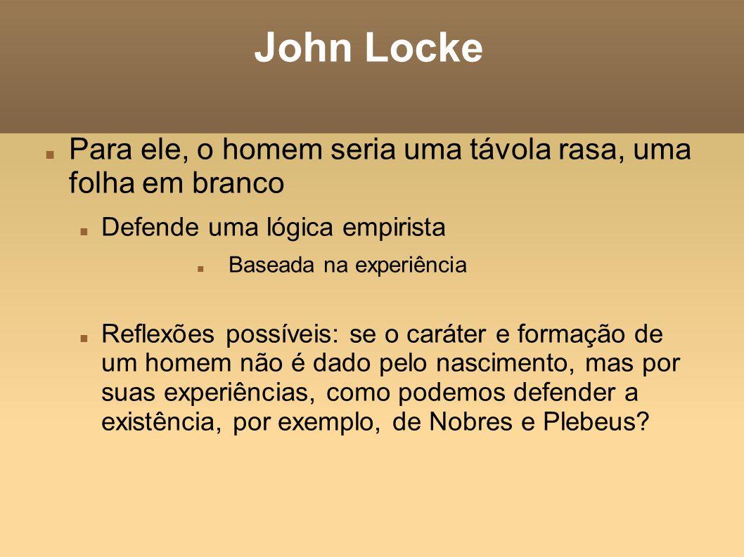 John Locke Para ele, o homem seria uma távola rasa, uma folha em branco Defende uma lógica empirista Baseada na experiência Reflexões possíveis: se o