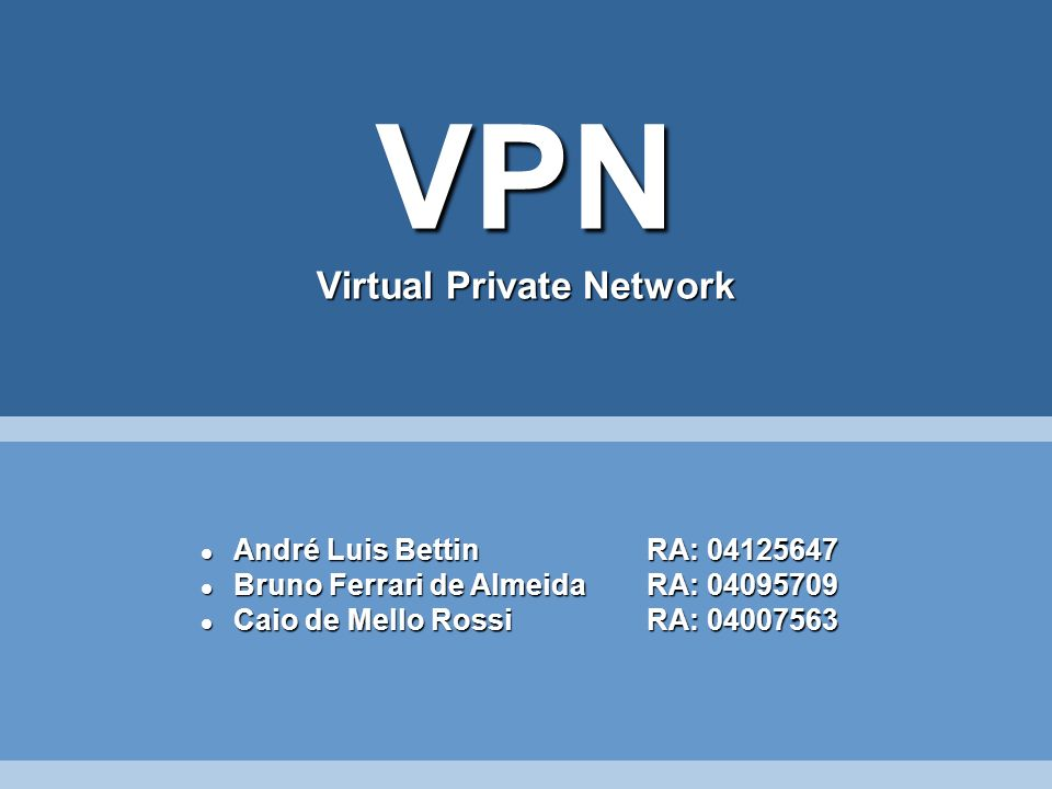 VPN Virtual Private Network André Luis BettinRA: 04125647 André Luis BettinRA: 04125647 Bruno Ferrari de AlmeidaRA: 04095709 Bruno Ferrari de AlmeidaR
