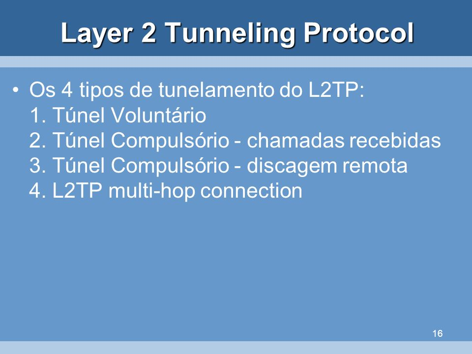 16 Layer 2 Tunneling Protocol Os 4 tipos de tunelamento do L2TP: 1. Túnel Voluntário 2. Túnel Compulsório - chamadas recebidas 3. Túnel Compulsório -