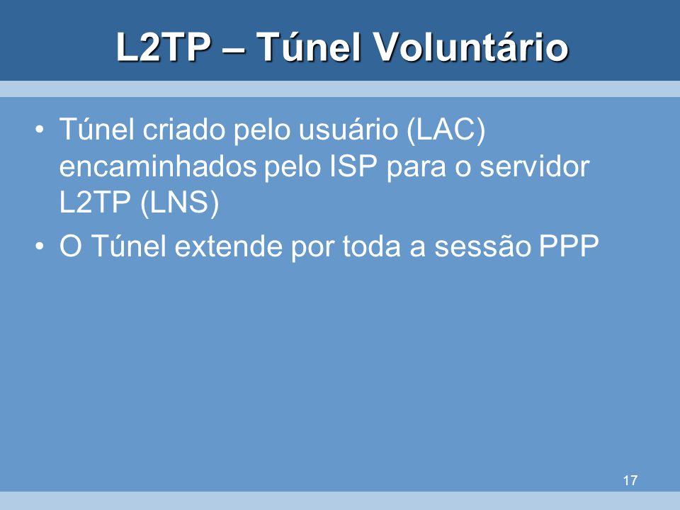 17 L2TP – Túnel Voluntário Túnel criado pelo usuário (LAC) encaminhados pelo ISP para o servidor L2TP (LNS) O Túnel extende por toda a sessão PPP