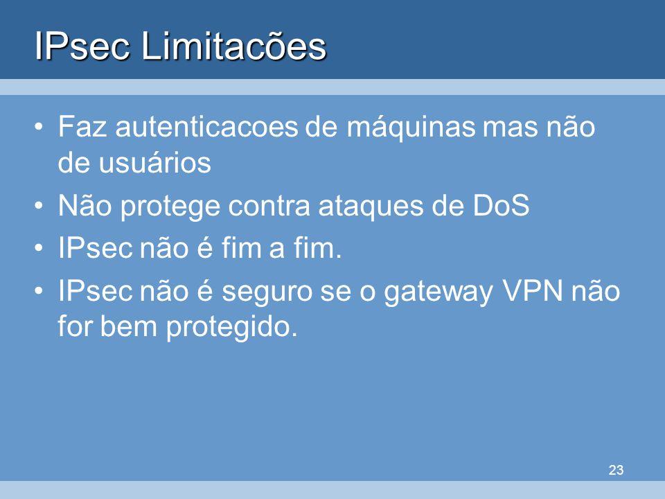 23 IPsec Limitacões Faz autenticacoes de máquinas mas não de usuários Não protege contra ataques de DoS IPsec não é fim a fim. IPsec não é seguro se o