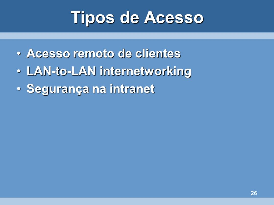 26 Tipos de Acesso Acesso remoto de clientesAcesso remoto de clientes LAN-to-LAN internetworkingLAN-to-LAN internetworking Segurança na intranetSegura