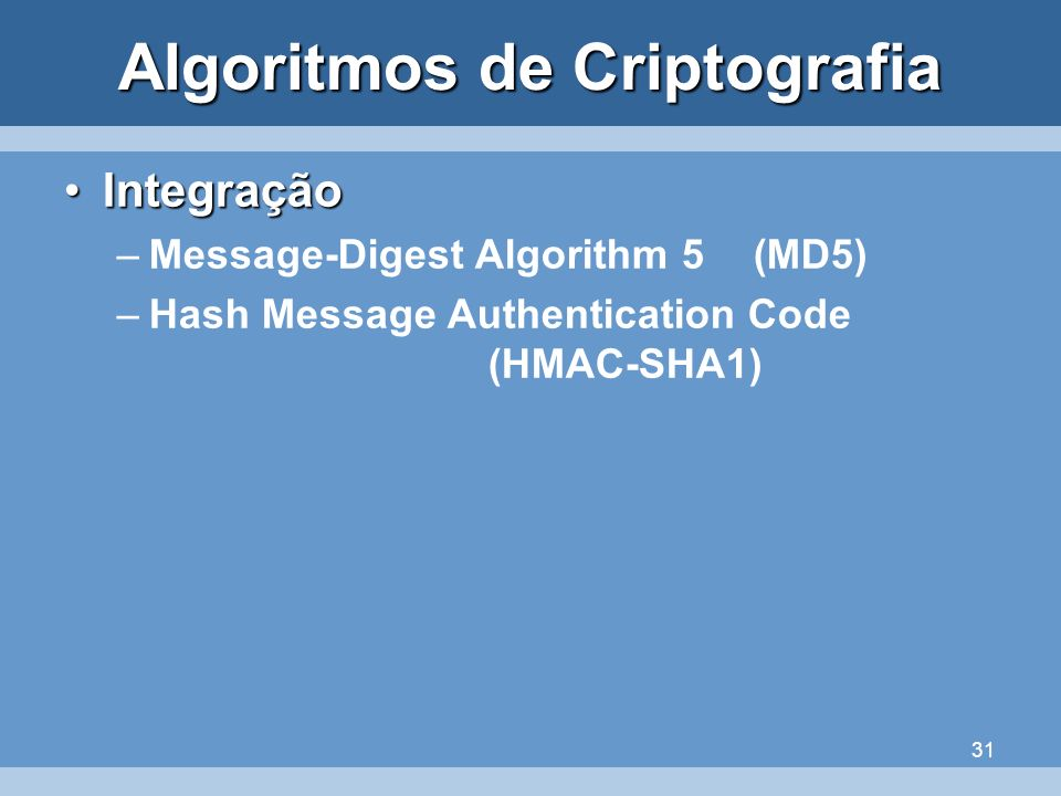 31 Algoritmos de Criptografia IntegraçãoIntegração –Message-Digest Algorithm 5(MD5) –Hash Message Authentication Code (HMAC-SHA1)