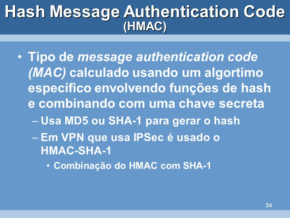 34 Hash Message Authentication Code Tipo de message authentication code (MAC) calculado usando um algortimo específico envolvendo funções de hash e co