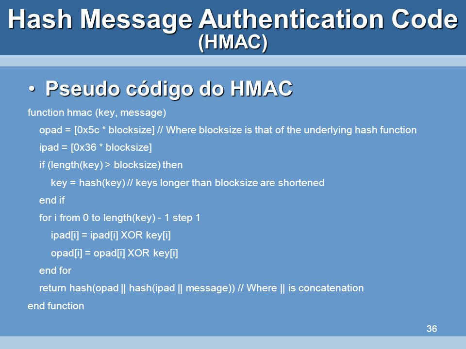 36 Hash Message Authentication Code Pseudo código do HMACPseudo código do HMAC function hmac (key, message) opad = [0x5c * blocksize] // Where blocksi