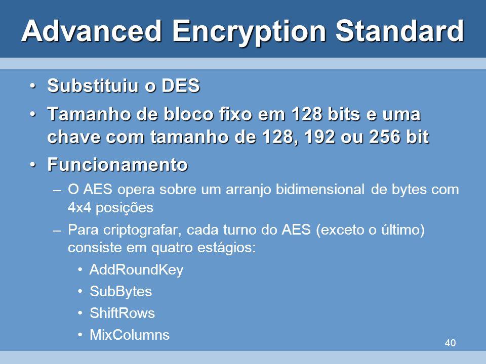 40 Advanced Encryption Standard Substituiu o DESSubstituiu o DES Tamanho de bloco fixo em 128 bits e uma chave com tamanho de 128, 192 ou 256 bitTaman