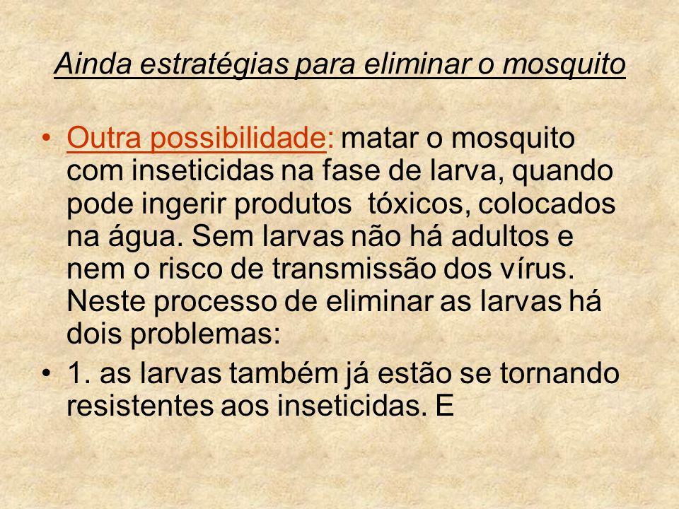 Ainda estratégias para eliminar o mosquito Outra possibilidade: matar o mosquito com inseticidas na fase de larva, quando pode ingerir produtos tóxico