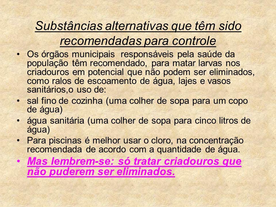 Substâncias alternativas que têm sido recomendadas para controle Os órgãos municipais responsáveis pela saúde da população têm recomendado, para matar