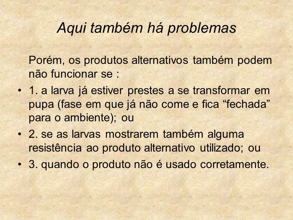 Aqui também há problemas Porém, os produtos alternativos também podem não funcionar se : 1. a larva já estiver prestes a se transformar em pupa (fase