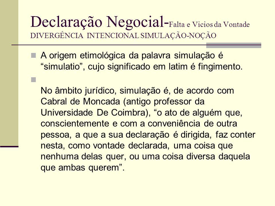 Declaração Negocial- Falta e Vicios da Vontade DIVERGÊNCIA INTENCIONAL SIMULAÇÃO As partes acordam em emitir declarações não correspondentes á sua vontade real com intuito de enganar terceiros (artº 240º/1CCiv).