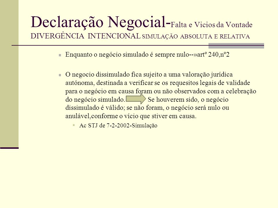 Declaração Negocial- Falta e Vicios da Vontade DIVERGÊNCIA INTENCIONAL SIMULAÇÃO ABSOLUTA E RELATIVA O negocio dissimulado de natureza formal, só é valido se tiver sido observado a forma exigida por lei--»artº 241 nº2 CCiv.
