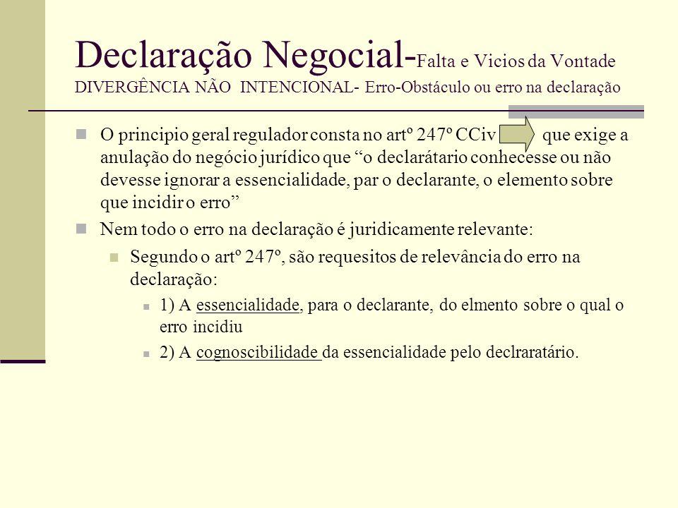 Declaração Negocial- Falta e Vicios da Vontade DIVERGÊNCIA NÃO INTENCIONAL- Erro-Obstáculo ou erro na declaração Requisitos Trata-se apenas da relevância do erro autêntico ( erro não conhecido nem cognoscível) A necessidade de tutela do declaratário (não conhece a vontade real do declarante) não permite atribuir relevância, para o efeito da invalidade do negócio, a qualquer erro na declaração.