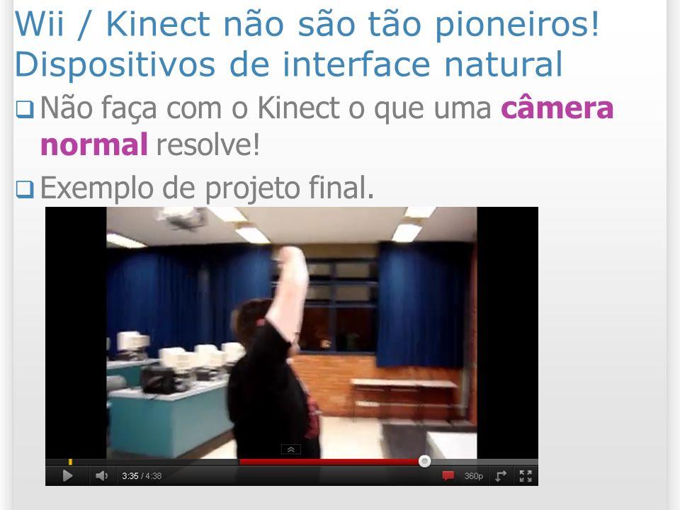 Wii / Kinect não são tão pioneiros! Dispositivos de interface natural Não faça com o Kinect o que uma câmera normal resolve! Exemplo de projeto final.