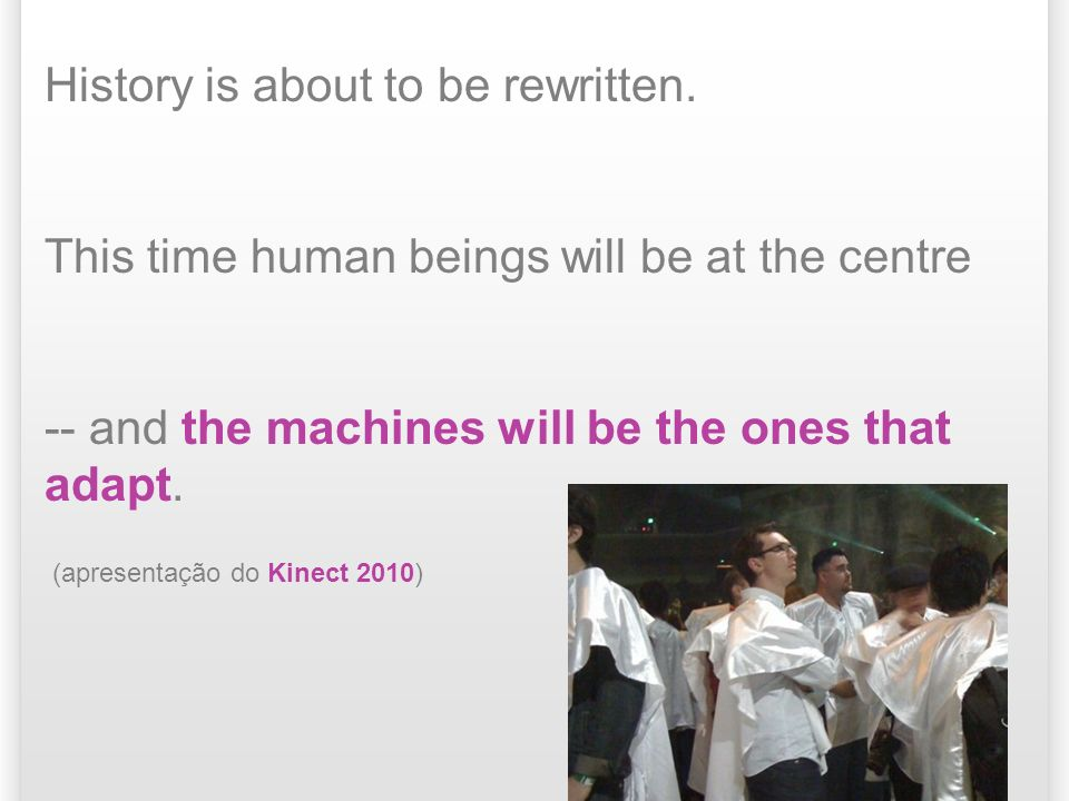 History is about to be rewritten. This time human beings will be at the centre -- and the machines will be the ones that adapt. (apresentação do Kinec