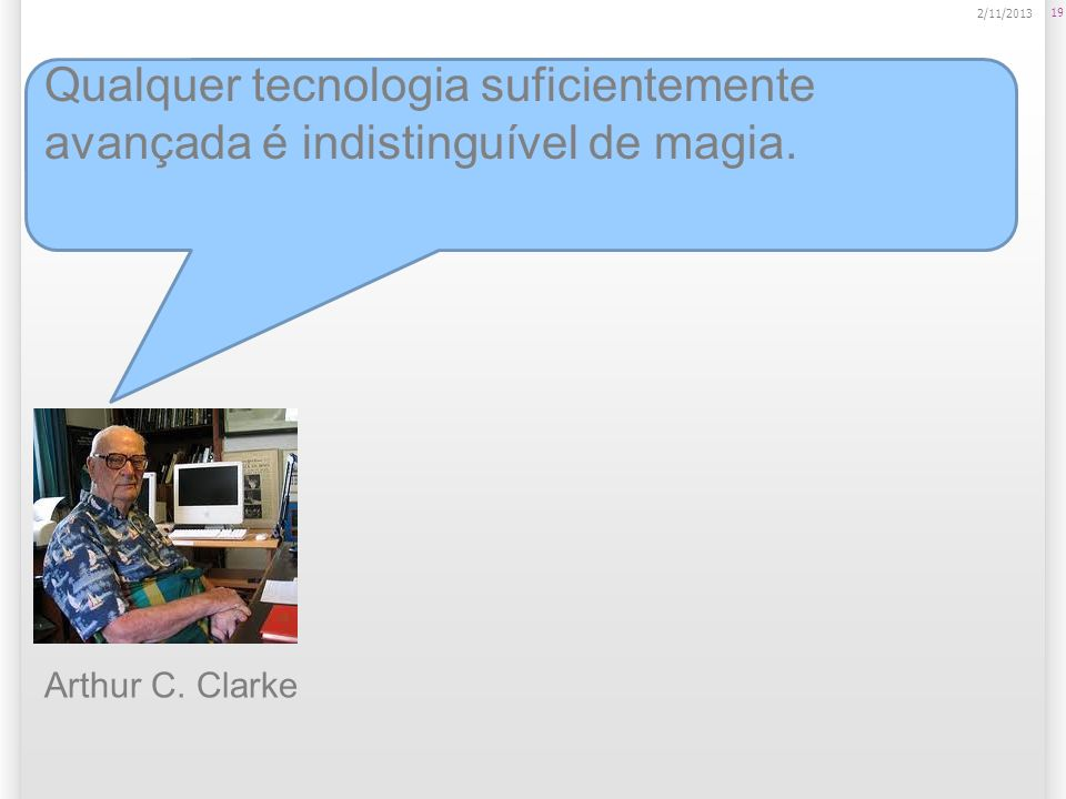 19 2/11/2013 Qualquer tecnologia suficientemente avançada é indistinguível de magia. Arthur C. Clarke