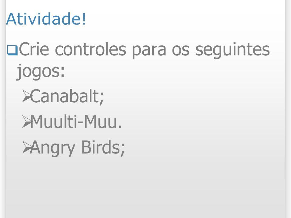 Atividade! Crie controles para os seguintes jogos: Canabalt; Muulti-Muu. Angry Birds;
