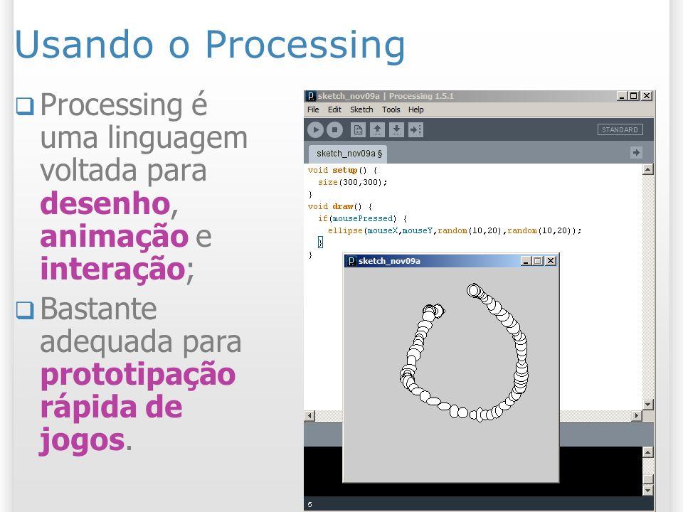 Usando o Processing Processing é uma linguagem voltada para desenho, animação e interação; Bastante adequada para prototipação rápida de jogos.