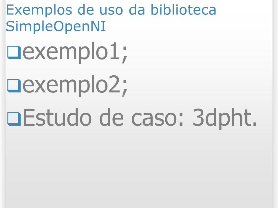 Exemplos de uso da biblioteca SimpleOpenNI exemplo1; exemplo2; Estudo de caso: 3dpht.