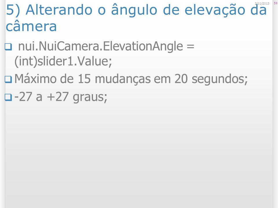 5) Alterando o ângulo de elevação da câmera nui.NuiCamera.ElevationAngle = (int)slider1.Value; Máximo de 15 mudanças em 20 segundos; -27 a +27 graus;