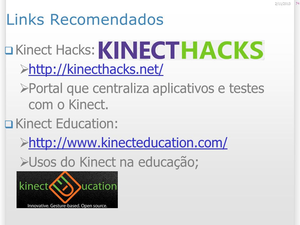 Links Recomendados Kinect Hacks: http://kinecthacks.net/ Portal que centraliza aplicativos e testes com o Kinect. Kinect Education: http://www.kinecte