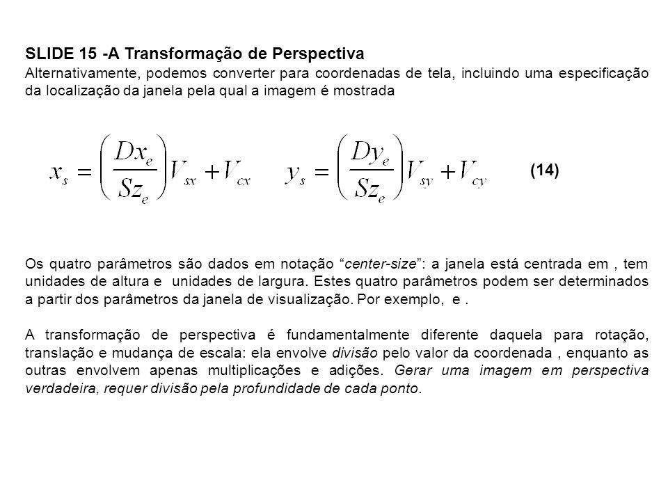 SLIDE 16 - Visão em perspectiva de um cubo Considere um cubo centrado na origem do sistema de coordenadas do mundo, definido pelos seguintes pontos e linhas LinhasPontos xyz AB, BC,A1 CD, DA,B11 EF, FG,C1 GH, HED AE, BF,E11 CG, DHF111 G11 H 1 Vamos observar este cubo a partir do ponto (6,8,7.5), com o eixo de visualização apontando diretamente para a origem do sistema de coordenadas do mundo.