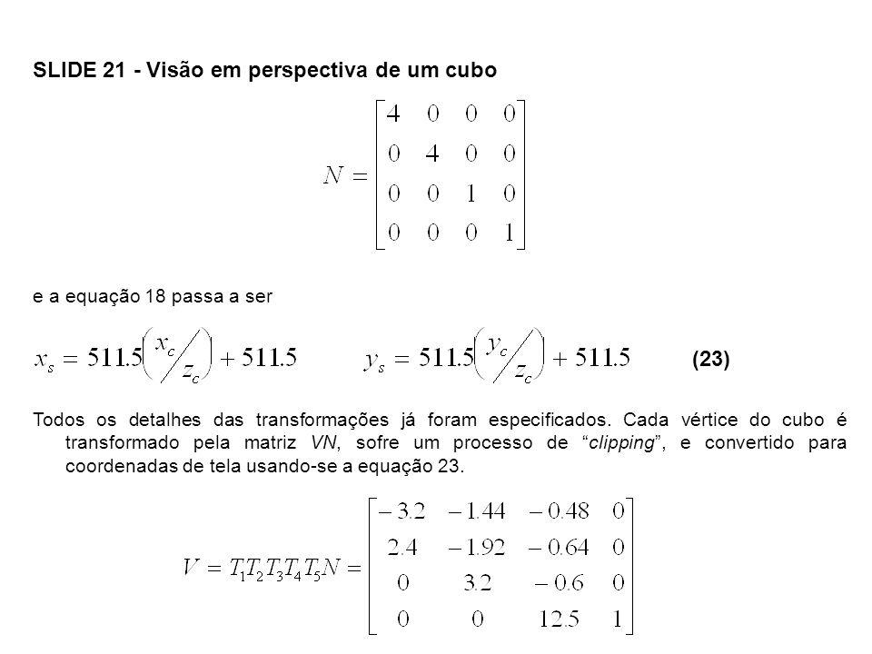 SLIDE 22 - Visão em perspectiva de um cubo Podemos agora aplicar esta transformação aos oito vértices do cubo: xcxc ycyc zczc A5.6-3.6812.94 B-0.8-6.5611.98 C-5.6-2.7213.26 D0.80.1614.22 E5.62.7211.74 F-0.8-0.1610.78 G-5.63.6812.06 H0.86.5613.02