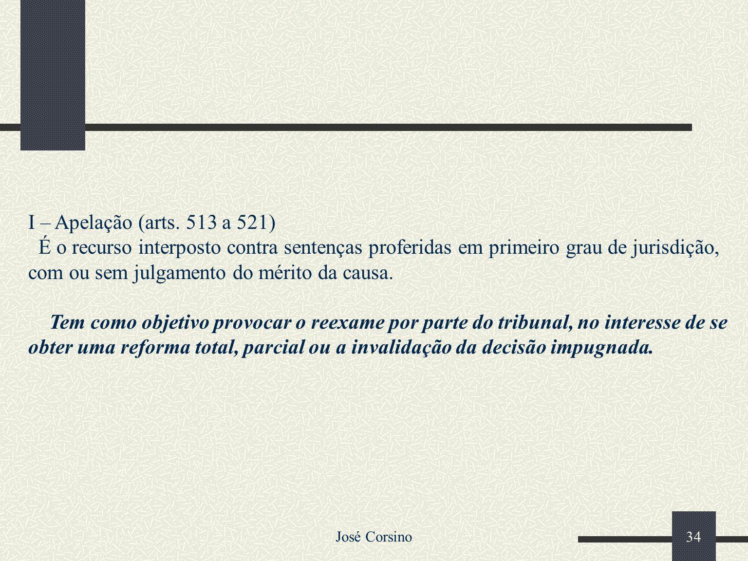José Corsino 33 Os recursos no CPC são os seguintes: Apelação Agravos Embargos Infringentes Embargos de Declaração Recurso Ordinário Recurso Especial