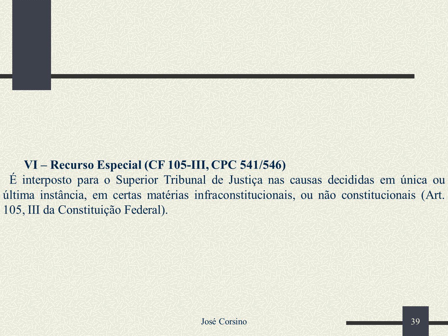 José Corsino 38 V – Recurso Ordinário (Arts. 539 e 540) Recurso interposto nas causas decididas em única ou última instância, para o Supremo Tribunal