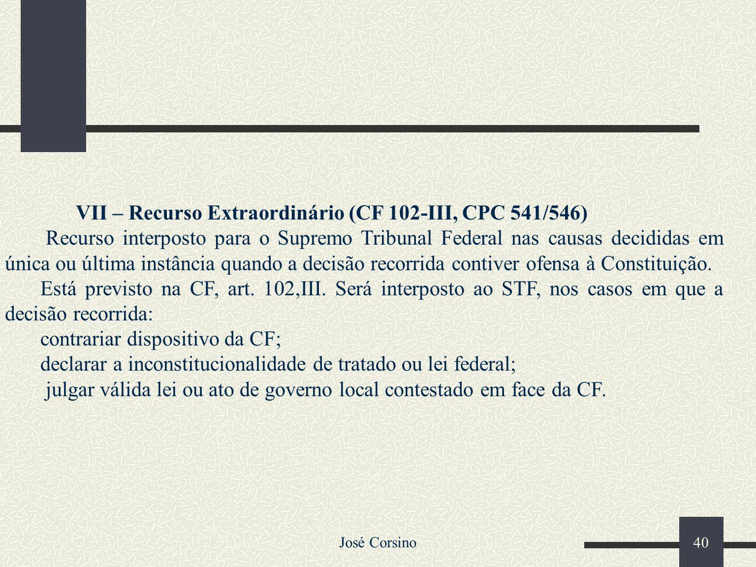 José Corsino 39 VI – Recurso Especial (CF 105-III, CPC 541/546) É interposto para o Superior Tribunal de Justiça nas causas decididas em única ou últi