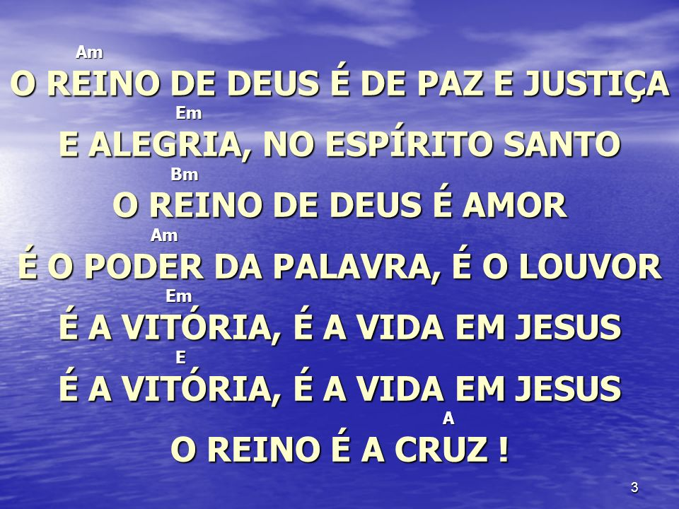 3 Am O REINO DE DEUS É DE PAZ E JUSTIÇA Em Em E ALEGRIA, NO ESPÍRITO SANTO Bm Bm O REINO DE DEUS É AMOR Am Am É O PODER DA PALAVRA, É O LOUVOR Em Em É A VITÓRIA, É A VIDA EM JESUS E A O REINO É A CRUZ !
