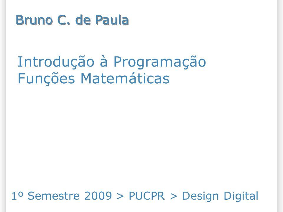 Introdução à Programação Funções Matemáticas 1º Semestre 2009 > PUCPR > Design Digital Bruno C. de Paula
