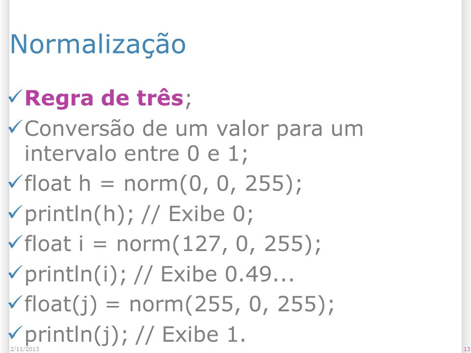 132/11/2013 Normalização Regra de três; Conversão de um valor para um intervalo entre 0 e 1; float h = norm(0, 0, 255); println(h); // Exibe 0; float