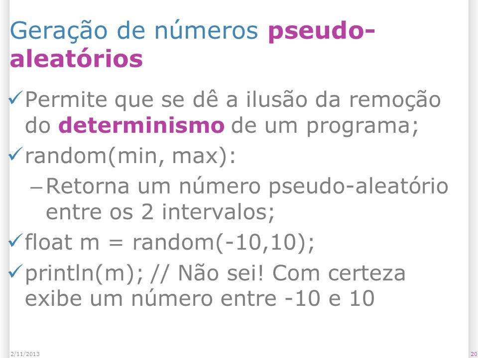 202/11/2013 Geração de números pseudo- aleatórios Permite que se dê a ilusão da remoção do determinismo de um programa; random(min, max): – Retorna um