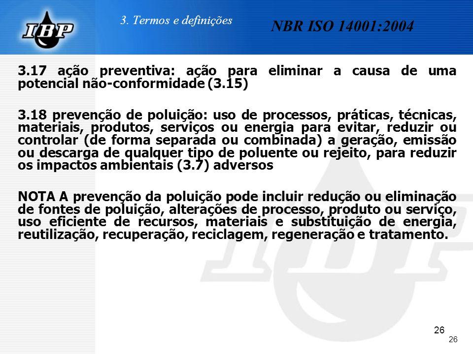 26 3. Termos e definições 3.17 ação preventiva: ação para eliminar a causa de uma potencial não-conformidade (3.15) 3.18 prevenção de poluição: uso de