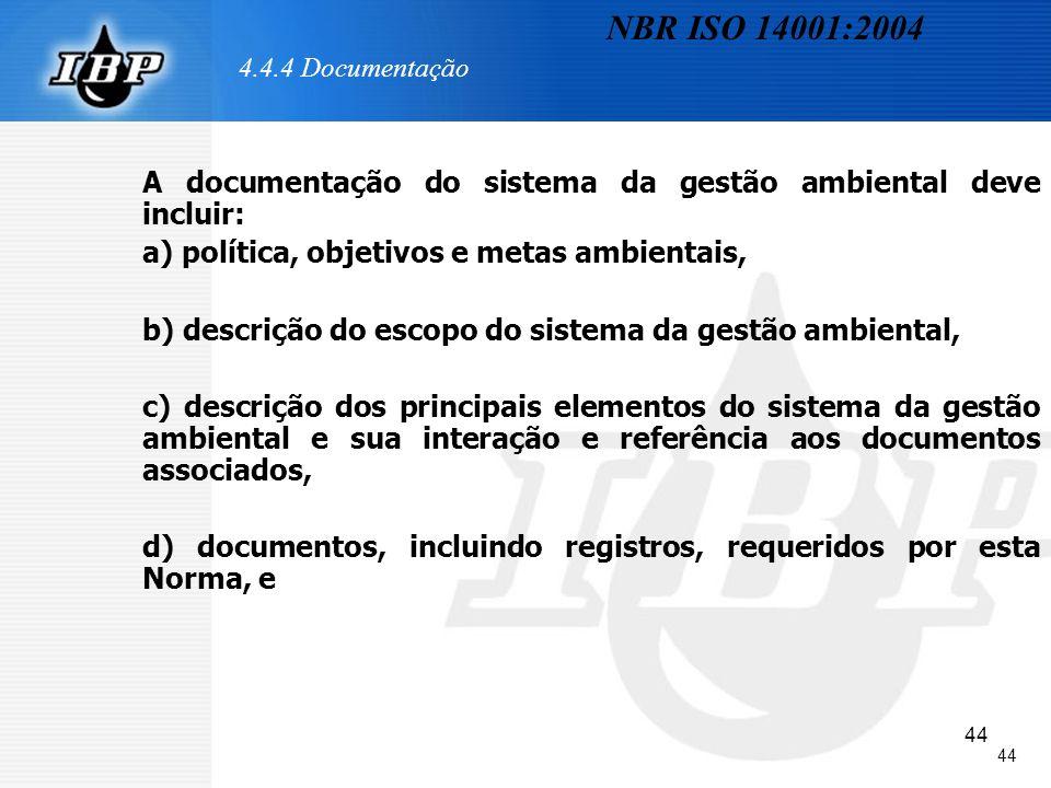 44 4.4.4 Documentação A documentação do sistema da gestão ambiental deve incluir: a) política, objetivos e metas ambientais, b) descrição do escopo do
