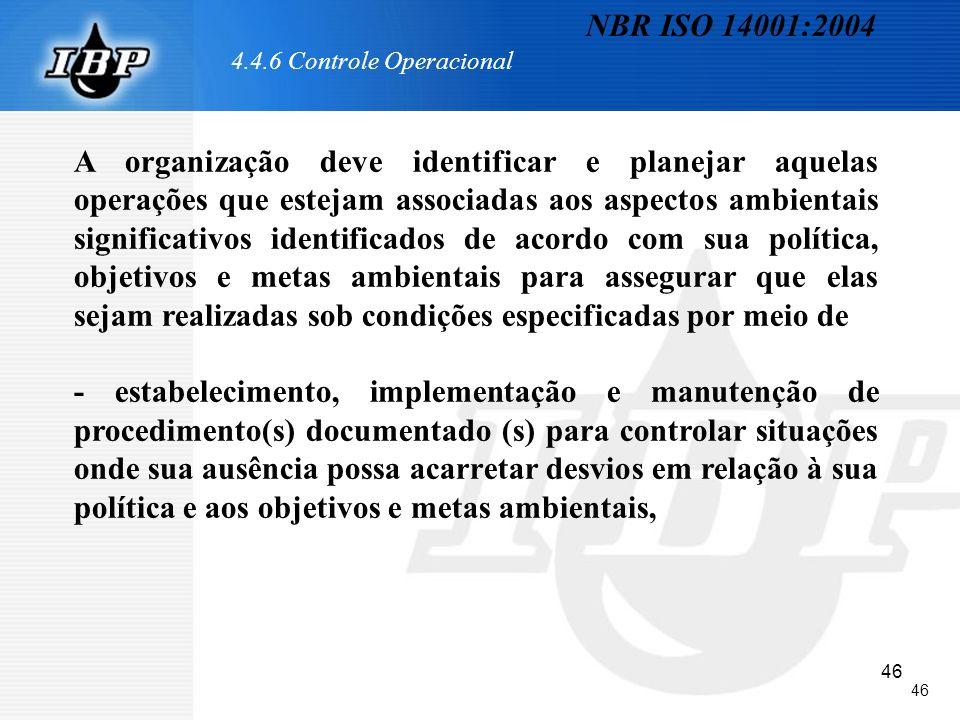 46 4.4.6 Controle Operacional A organização deve identificar e planejar aquelas operações que estejam associadas aos aspectos ambientais significativo