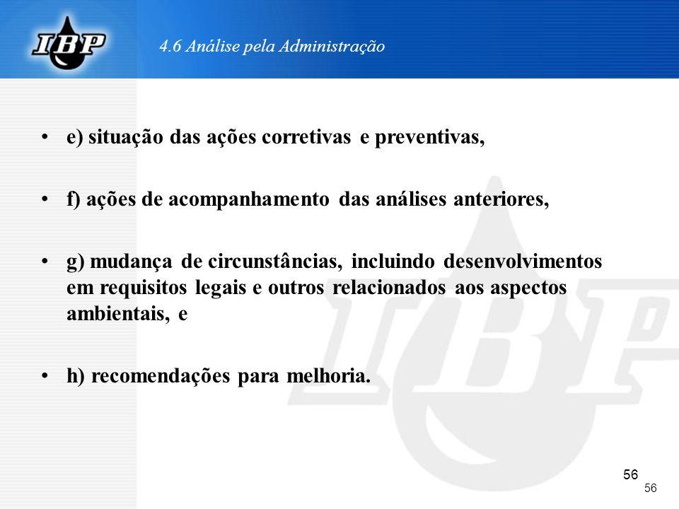 56 4.6 Análise pela Administração e) situação das ações corretivas e preventivas, f) ações de acompanhamento das análises anteriores, g) mudança de ci