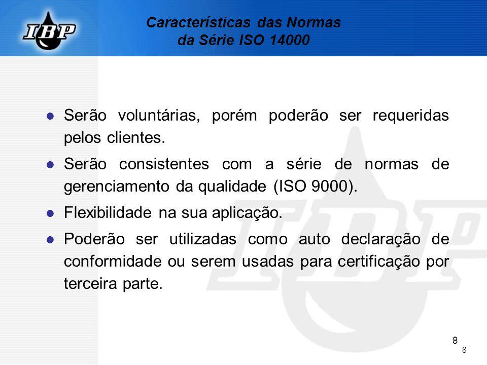 8 8 Características das Normas da Série ISO 14000 Serão voluntárias, porém poderão ser requeridas pelos clientes. Serão consistentes com a série de no