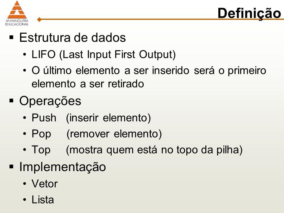 Definição Estrutura de dados LIFO (Last Input First Output) O último elemento a ser inserido será o primeiro elemento a ser retirado Operações Push (inserir elemento) Pop (remover elemento) Top (mostra quem está no topo da pilha) Implementação Vetor Lista