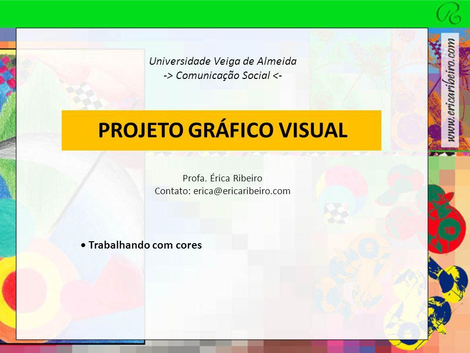PROJETO GRÁFICO VISUAL Universidade Veiga de Almeida -> Comunicação Social <- Profa. Érica Ribeiro Contato: erica@ericaribeiro.com Trabalhando com cor