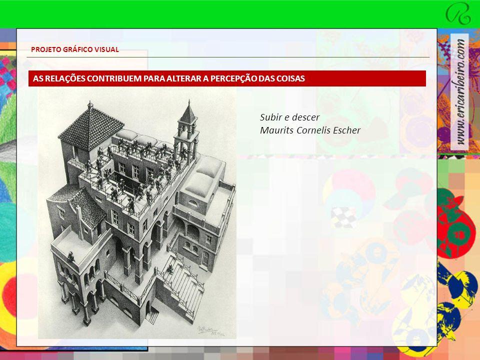 PROJETO GRÁFICO VISUAL Subir e descer Maurits Cornelis Escher AS RELAÇÕES CONTRIBUEM PARA ALTERAR A PERCEPÇÃO DAS COISAS