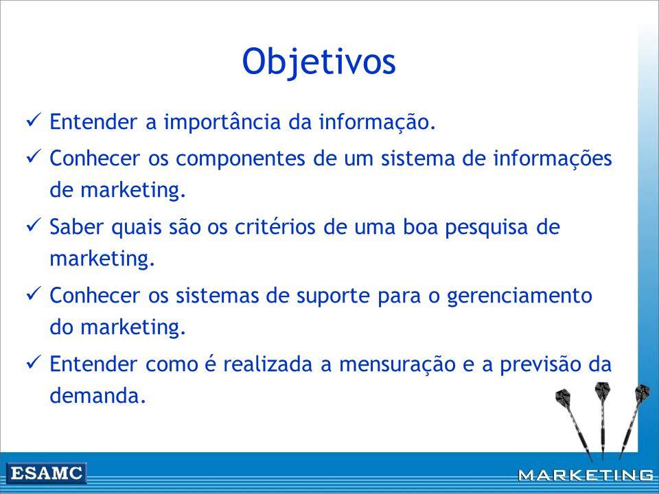 Objetivos Entender a importância da informação. Conhecer os componentes de um sistema de informações de marketing. Saber quais são os critérios de uma
