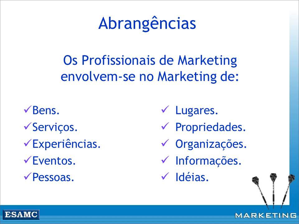 Abrangências Os Profissionais de Marketing envolvem-se no Marketing de: Lugares. Propriedades. Organizações. Informações. Idéias. Bens. Serviços. Expe