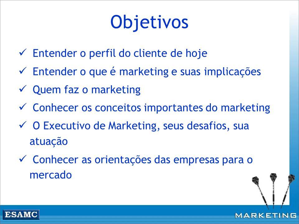 Objetivos Entender o perfil do cliente de hoje Entender o que é marketing e suas implicações Quem faz o marketing Conhecer os conceitos importantes do